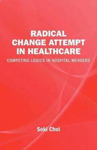 Radical change in healthcare : competing logics in hospital mergers (häftad)