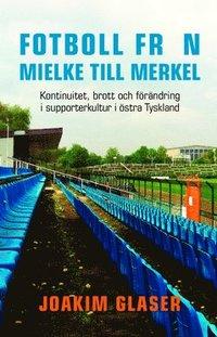 Skopia.it Fotboll från Mielke till Merkel : kontinuitet, brott och förändring i supporterkultur i östra Tyskland Image