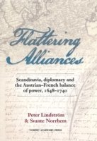 Flattering alliances : Scandinavia, diplomacy and the Austrian-French balance of power 1648-1740 (inbunden)