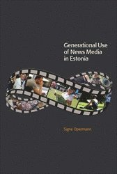 Generational Use of News Media in Estonia : Media Access, Spatial Orientations and Discursive Characteristics of the News Media (häftad)