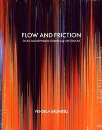 Flow and friction : on the tactical potential of interfacing with Glitch Art (häftad)