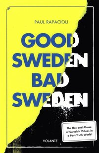 Good Sweden, bad Sweden : the use and abuse of Swedish values in a post-truth world (häftad)