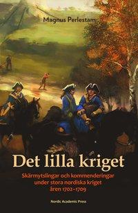 Det lilla kriget : Skärmytslingar och kommenderingar under stora nordiska kriget åren 1702–1709 / Magnus Perlestam