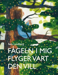 Fågeln i mig flyger vart den vill / Sara Lundberg