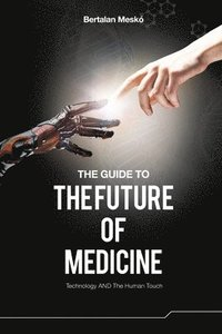 The Guide to the Future of Medicine (Colored Version): Technology AND The Human Touch (häftad)
