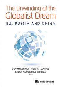 Unwinding Of The Globalist Dream, The: Eu, Russia And China (inbunden)
