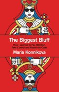 Biggest Bluff: How I Learned to Pay Attention, Master Myself, and Win