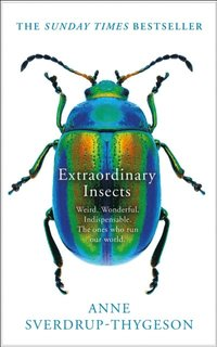 Extraordinary Insects: Weird. Wonderful. Indispensable. The ones who run our world.