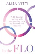 In the FLO: A 28-day plan working with your monthly cycle to do more and stress less
