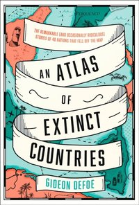 Atlas of Extinct Countries: The Remarkable (and Occasionally Ridiculous) Stories of 48 Nations that Fell off the Map