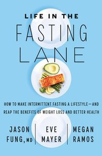 Life in the Fasting Lane: How to Make Intermittent Fasting a Lifestyle--And Reap the Benefits of Weight Loss and Better Health