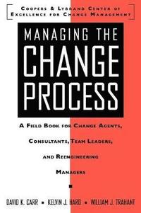 Managing the Change Process: A Field Book for Change Agents, Team Leaders, and Reengineering Managers
