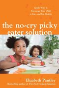 No-Cry Picky Eater Solution:  Gentle Ways to Encourage Your Child to Eat and Eat Healthy