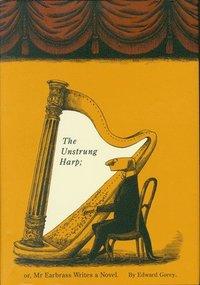 The Unstrung Harp: Or Mr. Earbrass Writes a Novel / Edward Gorey.
