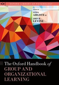 Oxford Handbook of Group and Organizational Learning