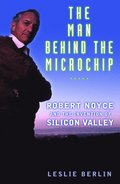 The man behind the microchip : Robert Noyce and the invention of Silicon Valley / Leslie Berlin