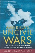 Americas Uncivil Wars: The Sixties Era from Elvis to the Fall of Richard Nixon