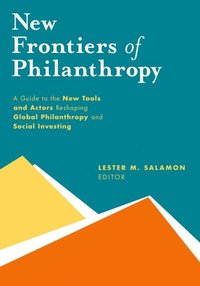 New Frontiers of Philanthropy: A Guide to the New Tools and New Actors that Are Reshaping Global Philanthropy and Social Investing
