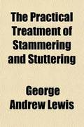 The Practical Treatment of Stammering and Stuttering; With Suggestions for Practice and Helpful Exercises