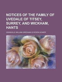 Notices of the Family of Uvedale of Titsey, Surrey, and Wickham, Hants