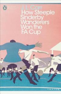 How Steeple Sinderby Wanderers won the FA Cup / J. L. Carr.