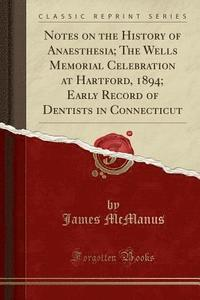 Notes on the History of Anaesthesia; The Wells Memorial Celebration at Hartford, 1894; Early Record of Dentists in Connecticut (Classic Reprint)