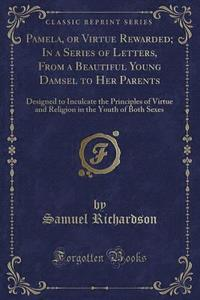 Pamela, or Virtue Rewarded; In a Series of Letters, from a Beautiful Young Damsel to Her Parents