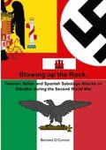 Blowing up the Rock:  German, Italian and Spanish Sabotage attacks on Gibraltar during  the Second World War