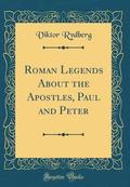 Roman Legends about the Apostles, Paul and Peter (Classic Reprint)