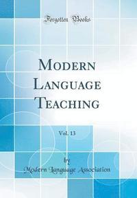 Modern Language Teaching, Vol. 13 (Classic Reprint)
