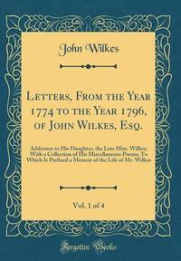 Letters, from the Year 1774 to the Year 1796, of John Wilkes, Esq., Vol. 1 of 4