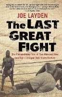 The Last Great Fight: The Extraordinary Tale of Two Men and How One Fight Changed Their Lives Forever