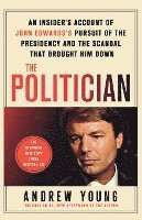 The Politician: An Insider's Account of John Edward's Pursuit of the Presidency and the Scandal That Brought Him Down