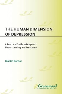 Human Dimension of Depression: A Practical Guide to Diagnosis, Understanding, and Treatment