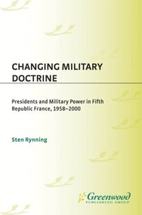 Changing Military Doctrine: Presidents and Military Power in Fifth Republic France, 1958-2000