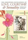 The Greenwood Encyclopedia of Love, Courtship, and Sexuality through History [6 volumes]