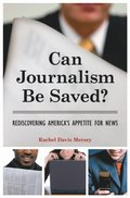 Can Journalism Be Saved? Rediscovering America's Appetite for News