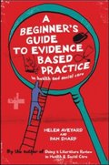 Beginner's Guide to Evidence Based Practice in Health and Social Care