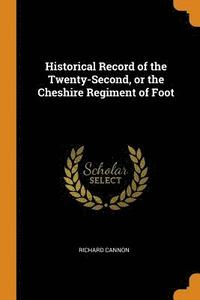 Historical Record of the Twenty-Second, or the Cheshire Regiment of Foot