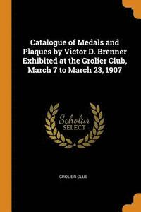 Catalogue of Medals and Plaques by Victor D. Brenner Exhibited at the Grolier Club, March 7 to March 23, 1907