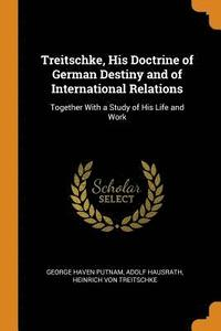 Treitschke, His Doctrine of German Destiny and of International Relations