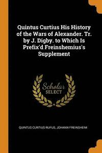 Quintus Curtius His History of the Wars of Alexander. Tr. by J. Digby. to Which Is Prefix'd Freinshemius's Supplement