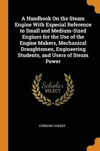 Handbook On The Steam Engine With Especial Reference To Small And Medium-sized Engines For The Use Of The Engine Makers, Mechanical Draughtsmen, Engineering Students, And Users Of Steam Power