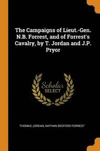 The Campaigns of Lieut.-Gen. N.B. Forrest, and of Forrest's Cavalry, by T. Jordan and J.P. Pryor