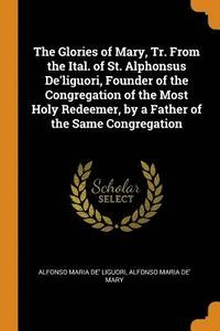 The Glories of Mary, Tr. from the Ital. of St. Alphonsus De'liguori, Founder of the Congregation of the Most Holy Redeemer, by a Father of the Same Congregation