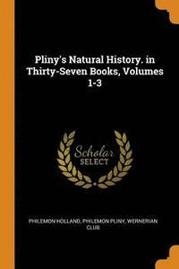 Pliny's Natural History. in Thirty-Seven Books, Volumes 1-3