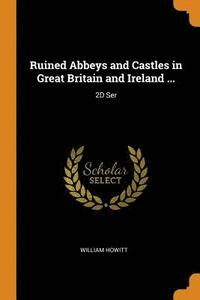 Ruined Abbeys and Castles in Great Britain and Ireland ...