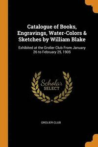 Catalogue of Books, Engravings, Water-Colors &; Sketches by William Blake