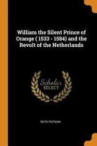 William the Silent Prince of Orange ( 1533 - 1584) and the Revolt of the Netherlands