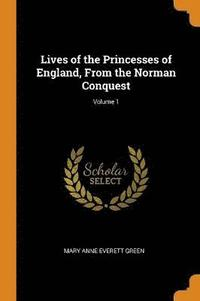 Lives of the Princesses of England, from the Norman Conquest; Volume 1